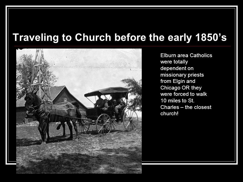Traveling to Church before the early 1850's Elburn area Catholics were totally dependent on missionary priests from Elgin and Chicago OR they were forced to walk 10 miles to St.