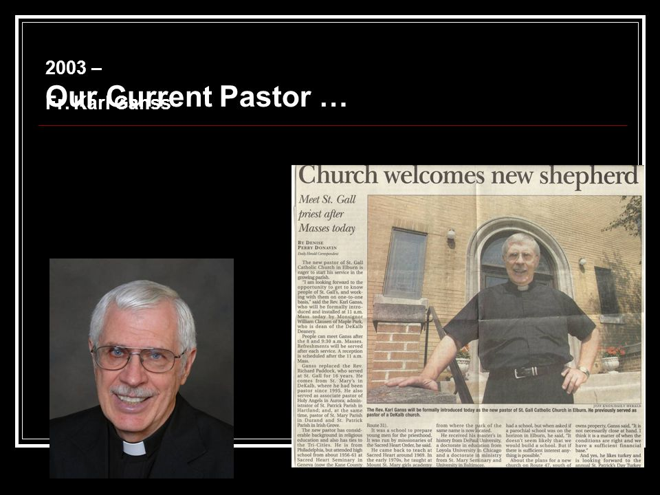 2003 – Fr. Karl Ganss Our Current Pastor …
