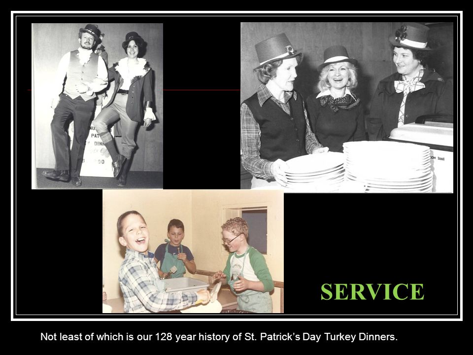SERVICE Not least of which is our 128 year history of St. Patrick's Day Turkey Dinners.