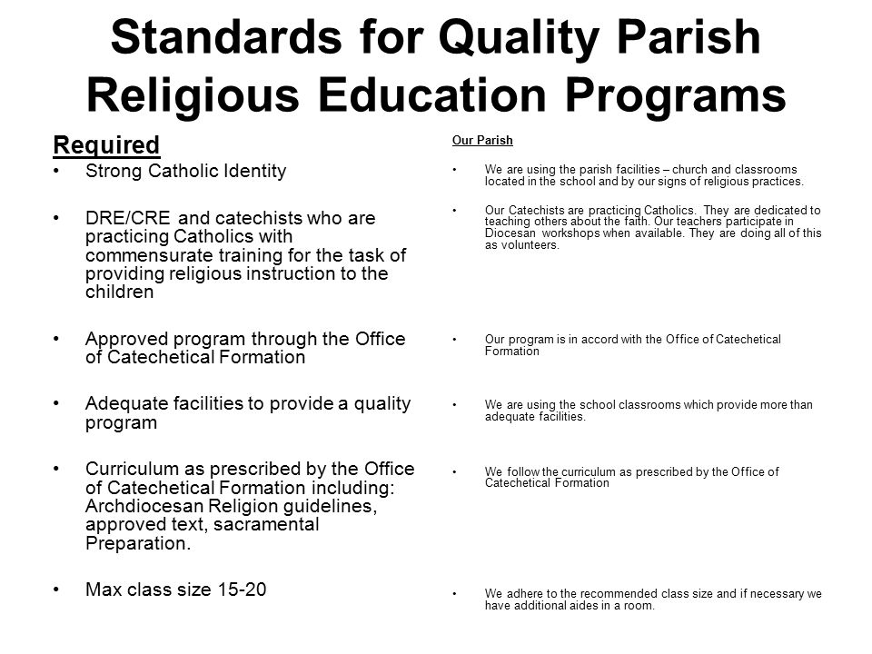 Standards for Quality Parish Religious Education Programs Required Strong Catholic Identity DRE/CRE and catechists who are practicing Catholics with commensurate training for the task of providing religious instruction to the children Approved program through the Office of Catechetical Formation Adequate facilities to provide a quality program Curriculum as prescribed by the Office of Catechetical Formation including: Archdiocesan Religion guidelines, approved text, sacramental Preparation.