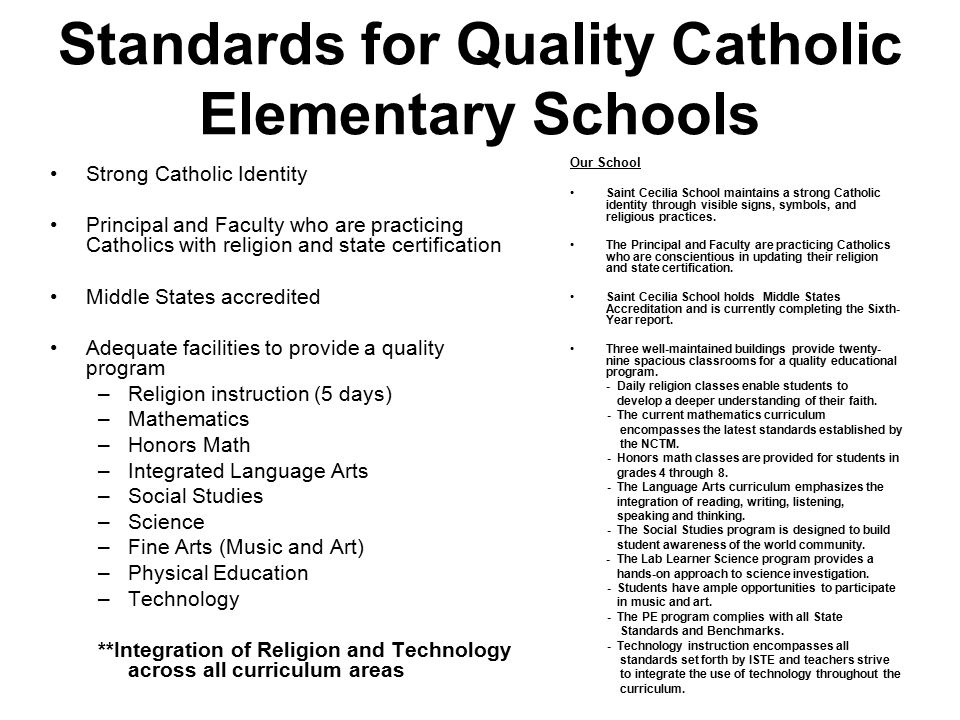 Standards for Quality Catholic Elementary Schools Strong Catholic Identity Principal and Faculty who are practicing Catholics with religion and state certification Middle States accredited Adequate facilities to provide a quality program –Religion instruction (5 days) –Mathematics –Honors Math –Integrated Language Arts –Social Studies –Science –Fine Arts (Music and Art) –Physical Education –Technology **Integration of Religion and Technology across all curriculum areas Our School Saint Cecilia School maintains a strong Catholic identity through visible signs, symbols, and religious practices.
