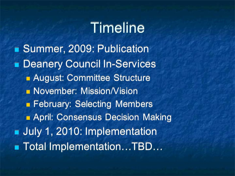Timeline Summer, 2009: Publication Deanery Council In-Services August: Committee Structure November: Mission/Vision February: Selecting Members April: Consensus Decision Making July 1, 2010: Implementation Total Implementation…TBD… Summer, 2009: Publication Deanery Council In-Services August: Committee Structure November: Mission/Vision February: Selecting Members April: Consensus Decision Making July 1, 2010: Implementation Total Implementation…TBD…