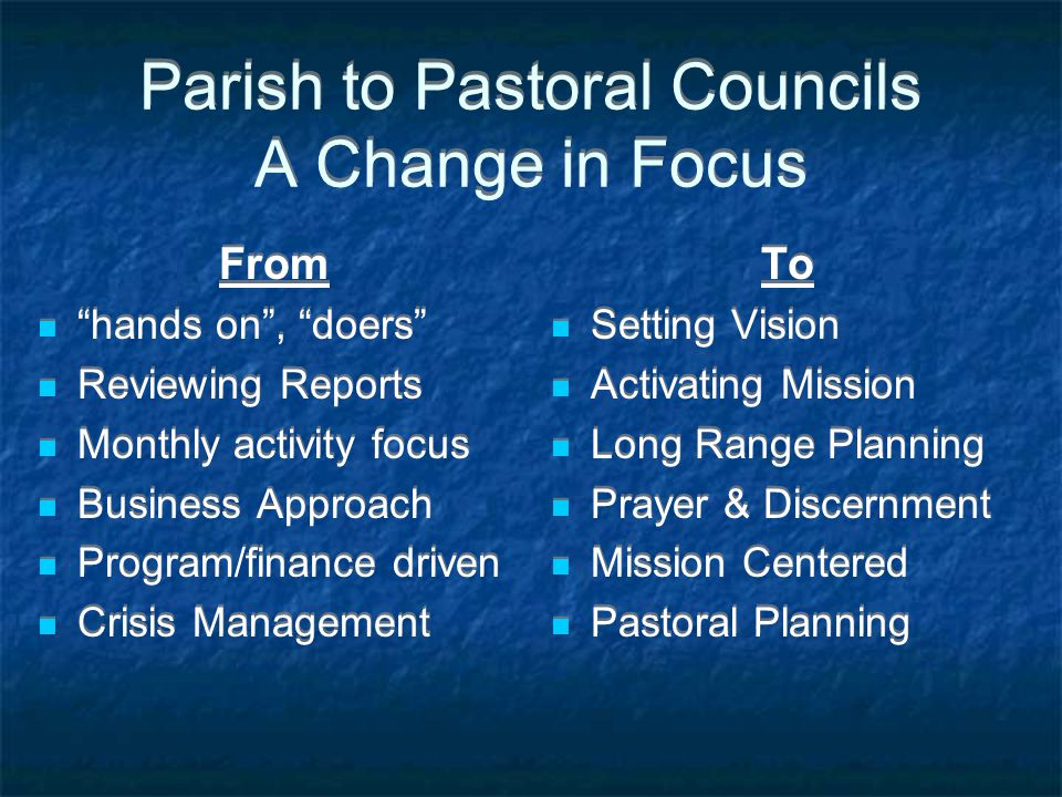 Parish to Pastoral Councils A Change in Focus From hands on , doers Reviewing Reports Monthly activity focus Business Approach Program/finance driven Crisis Management From hands on , doers Reviewing Reports Monthly activity focus Business Approach Program/finance driven Crisis Management To Setting Vision Activating Mission Long Range Planning Prayer & Discernment Mission Centered Pastoral Planning