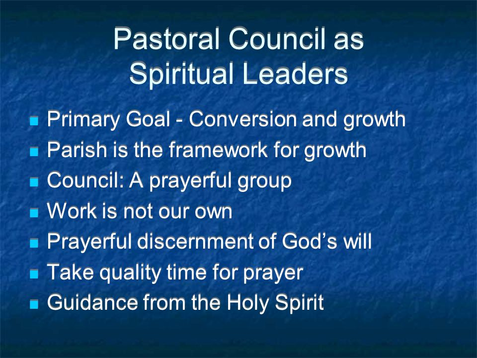 Pastoral Council as Spiritual Leaders Primary Goal - Conversion and growth Parish is the framework for growth Council: A prayerful group Work is not our own Prayerful discernment of God's will Take quality time for prayer Guidance from the Holy Spirit Primary Goal - Conversion and growth Parish is the framework for growth Council: A prayerful group Work is not our own Prayerful discernment of God's will Take quality time for prayer Guidance from the Holy Spirit