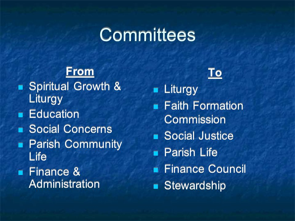 Committees From Spiritual Growth & Liturgy Education Social Concerns Parish Community Life Finance & Administration From Spiritual Growth & Liturgy Education Social Concerns Parish Community Life Finance & Administration To Liturgy Faith Formation Commission Social Justice Parish Life Finance Council Stewardship