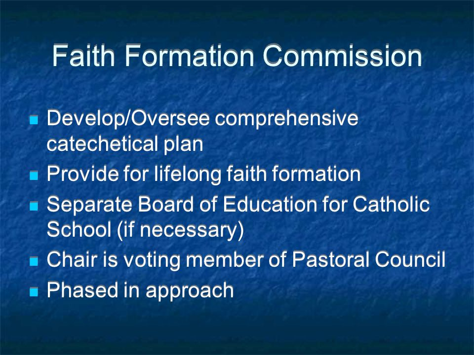 Faith Formation Commission Develop/Oversee comprehensive catechetical plan Provide for lifelong faith formation Separate Board of Education for Catholic School (if necessary) Chair is voting member of Pastoral Council Phased in approach Develop/Oversee comprehensive catechetical plan Provide for lifelong faith formation Separate Board of Education for Catholic School (if necessary) Chair is voting member of Pastoral Council Phased in approach