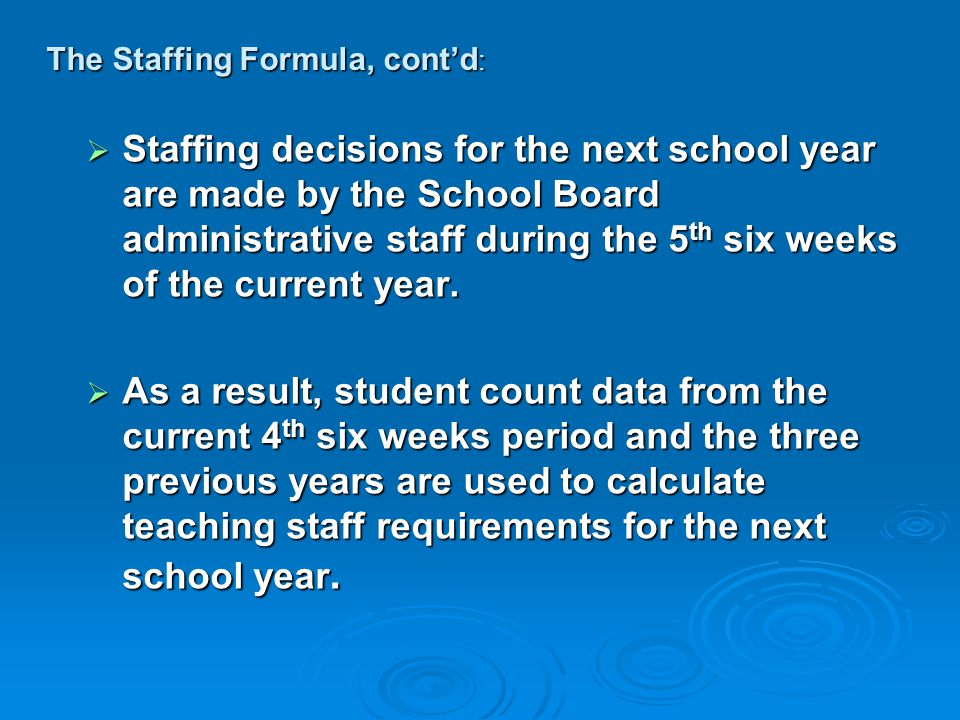 The Staffing Formula, cont'd :  Staffing decisions for the next school year are made by the School Board administrative staff during the 5 th six weeks of the current year.