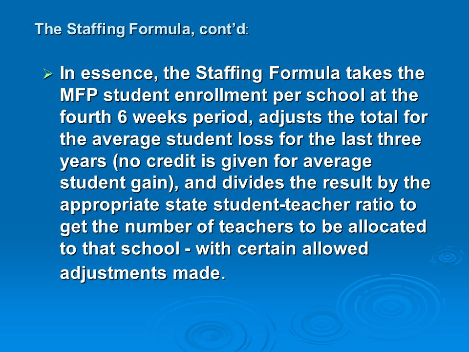 The Staffing Formula, cont'd :  In essence, the Staffing Formula takes the MFP student enrollment per school at the fourth 6 weeks period, adjusts the total for the average student loss for the last three years (no credit is given for average student gain), and divides the result by the appropriate state student-teacher ratio to get the number of teachers to be allocated to that school - with certain allowed adjustments made.