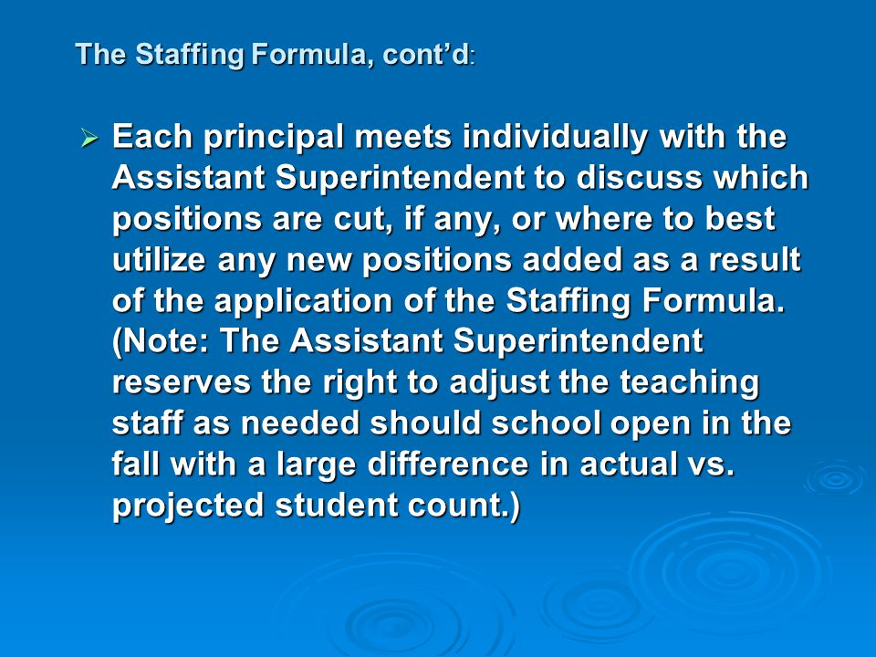 The Staffing Formula, cont'd :  Each principal meets individually with the Assistant Superintendent to discuss which positions are cut, if any, or where to best utilize any new positions added as a result of the application of the Staffing Formula.