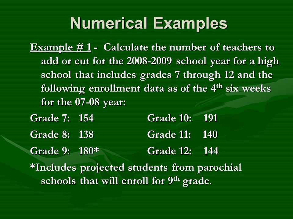 Numerical Examples Numerical Examples Example # 1 - Calculate the number of teachers to add or cut for the 2008-2009 school year for a high school that includes grades 7 through 12 and the following enrollment data as of the 4 th six weeks for the 07-08 year: Grade 7: 154Grade 10: 191 Grade 8: 138Grade 11: 140 Grade 9: 180*Grade 12: 144 *Includes projected students from parochial schools that will enroll for 9 th grade.