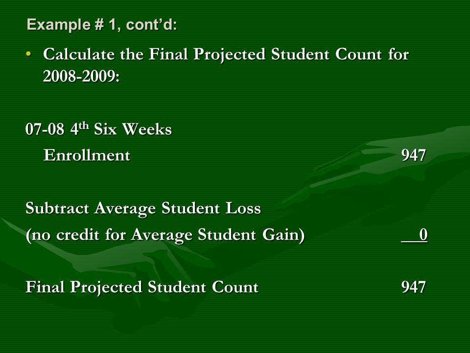 Example # 1, cont'd: Calculate the Final Projected Student Count for 2008-2009:Calculate the Final Projected Student Count for 2008-2009: 07-08 4 th Six Weeks Enrollment947 Enrollment947 Subtract Average Student Loss (no credit for Average Student Gain) 0 Final Projected Student Count947