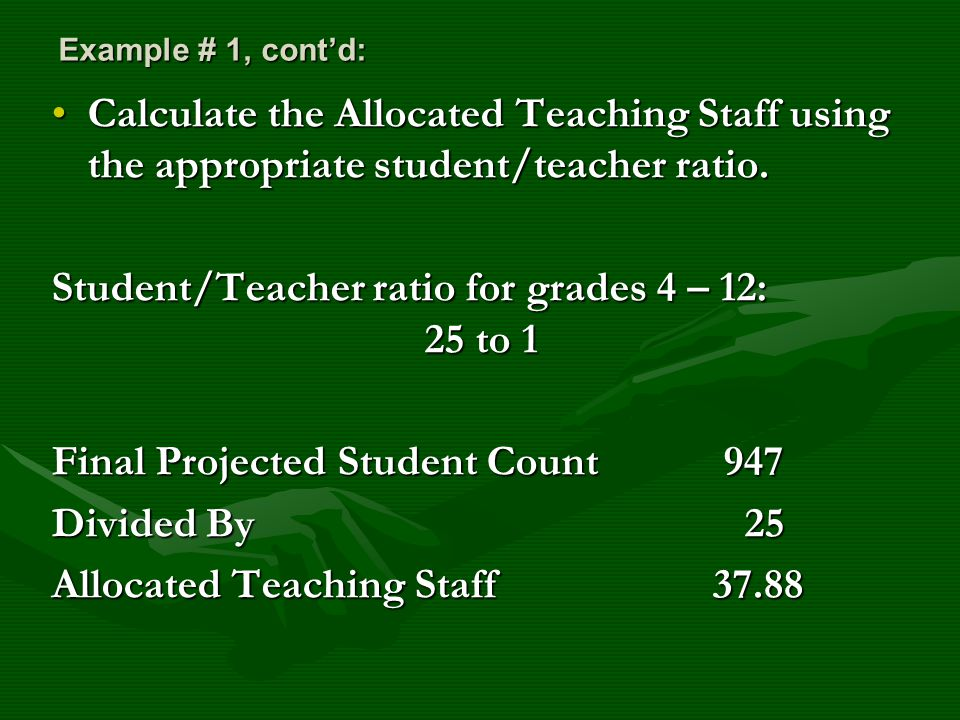 Example # 1, cont'd: Calculate the Allocated Teaching Staff using the appropriate student/teacher ratio.Calculate the Allocated Teaching Staff using the appropriate student/teacher ratio.