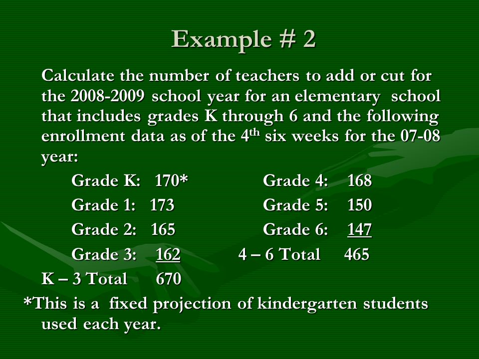 Example # 2 Example # 2 Calculate the number of teachers to add or cut for the 2008-2009 school year for an elementary school that includes grades K through 6 and the following enrollment data as of the 4 th six weeks for the 07-08 year: Grade K: 170*Grade 4: 168 Grade 1: 173Grade 5: 150 Grade 2: 165Grade 6: 147 Grade 3: 162 4 – 6 Total 465 K – 3 Total 670 *This is a fixed projection of kindergarten students used each year.