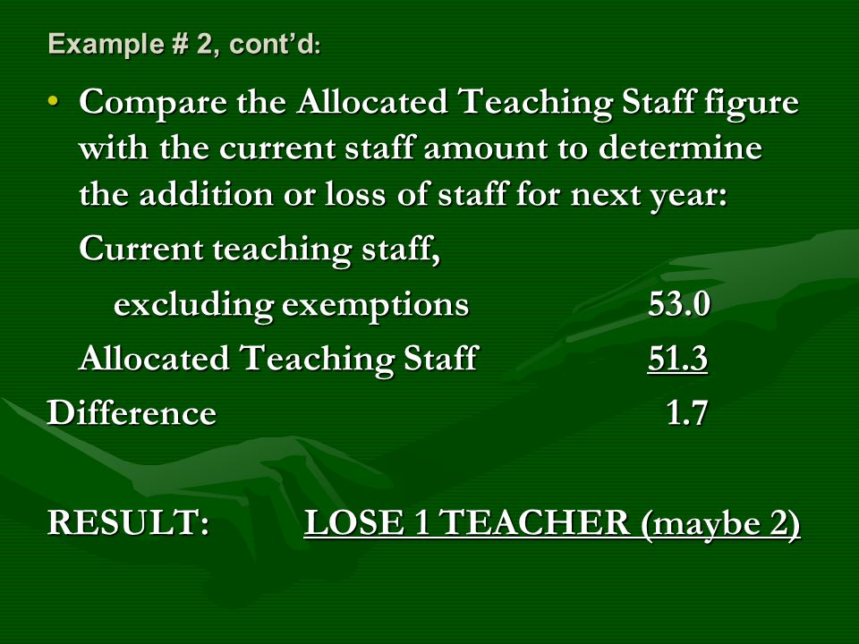 Example # 2, cont'd : Compare the Allocated Teaching Staff figure with the current staff amount to determine the addition or loss of staff for next year:Compare the Allocated Teaching Staff figure with the current staff amount to determine the addition or loss of staff for next year: Current teaching staff, excluding exemptions53.0 excluding exemptions53.0 Allocated Teaching Staff51.3 Difference 1.7 RESULT: LOSE 1 TEACHER (maybe 2)