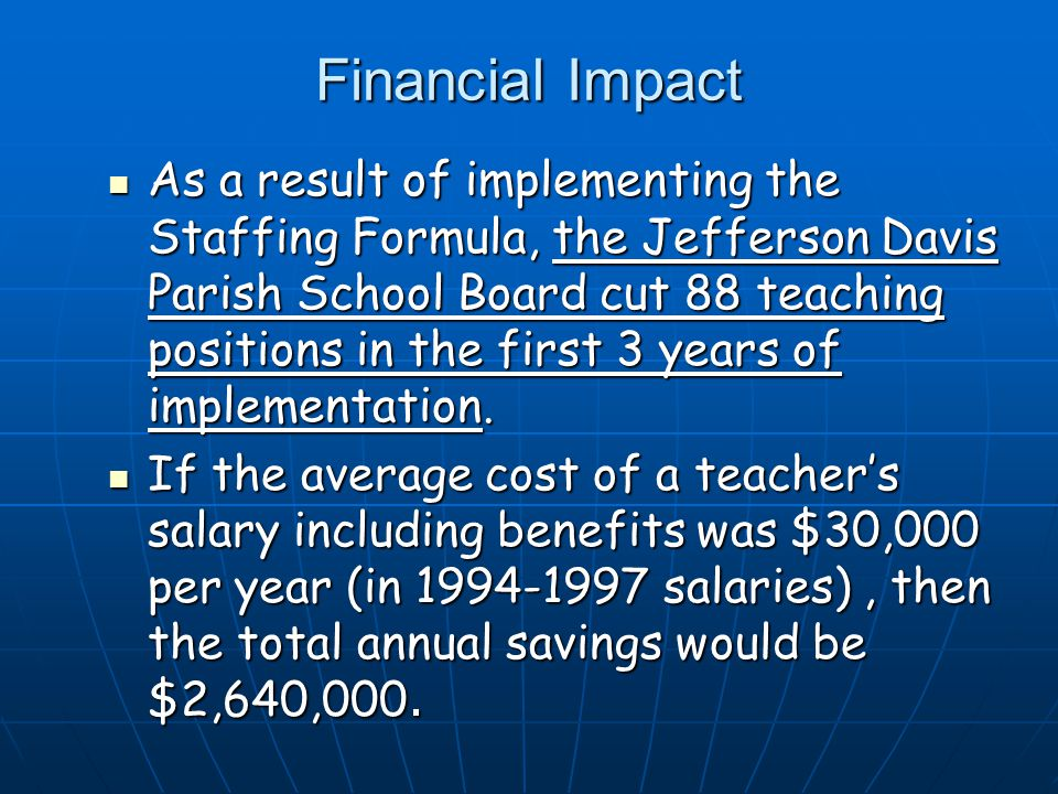 Financial Impact As a result of implementing the Staffing Formula, the Jefferson Davis Parish School Board cut 88 teaching positions in the first 3 years of implementation.