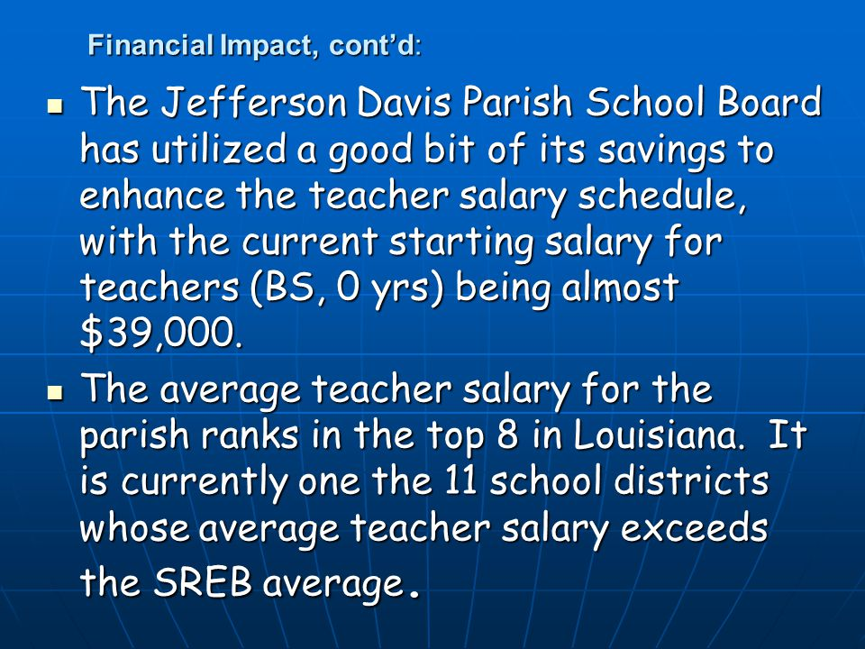 Financial Impact, cont'd: The Jefferson Davis Parish School Board has utilized a good bit of its savings to enhance the teacher salary schedule, with the current starting salary for teachers (BS, 0 yrs) being almost $39,000.