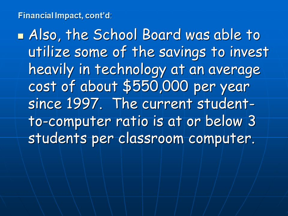 Financial Impact, cont'd: Also, the School Board was able to utilize some of the savings to invest heavily in technology at an average cost of about $