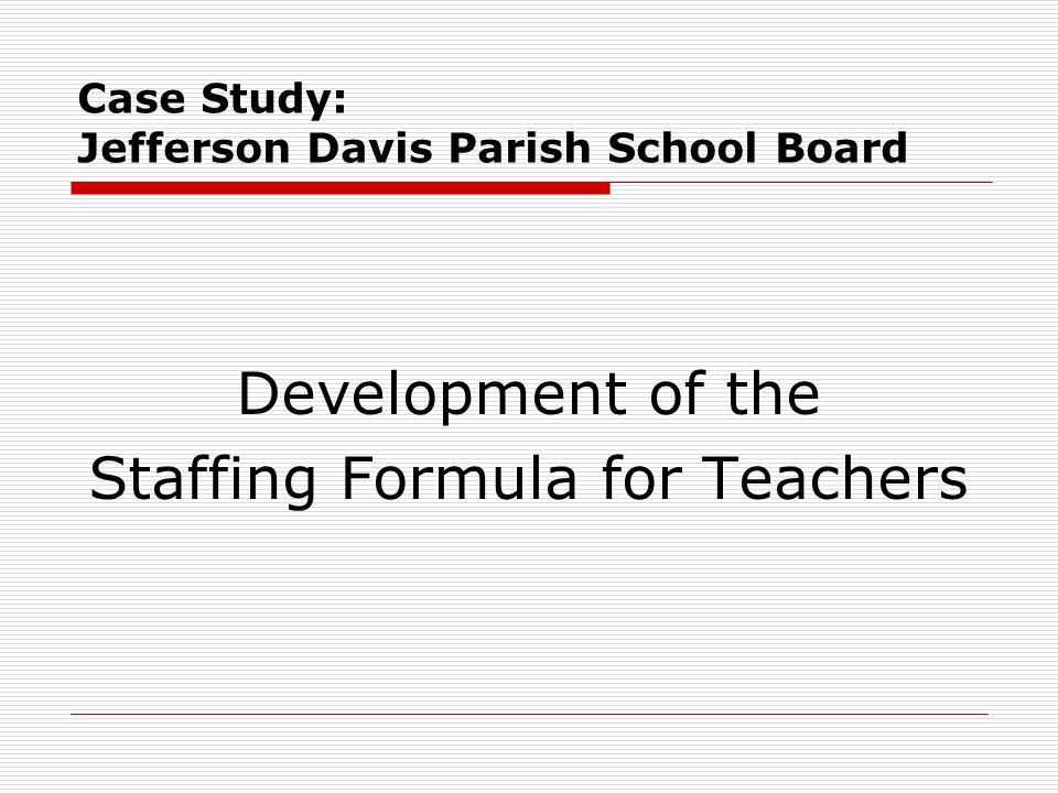 Case Study: Jefferson Davis Parish School Board Development of the Staffing Formula for Teachers