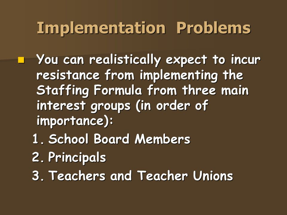 Implementation Problems You can realistically expect to incur resistance from implementing the Staffing Formula from three main interest groups (in or