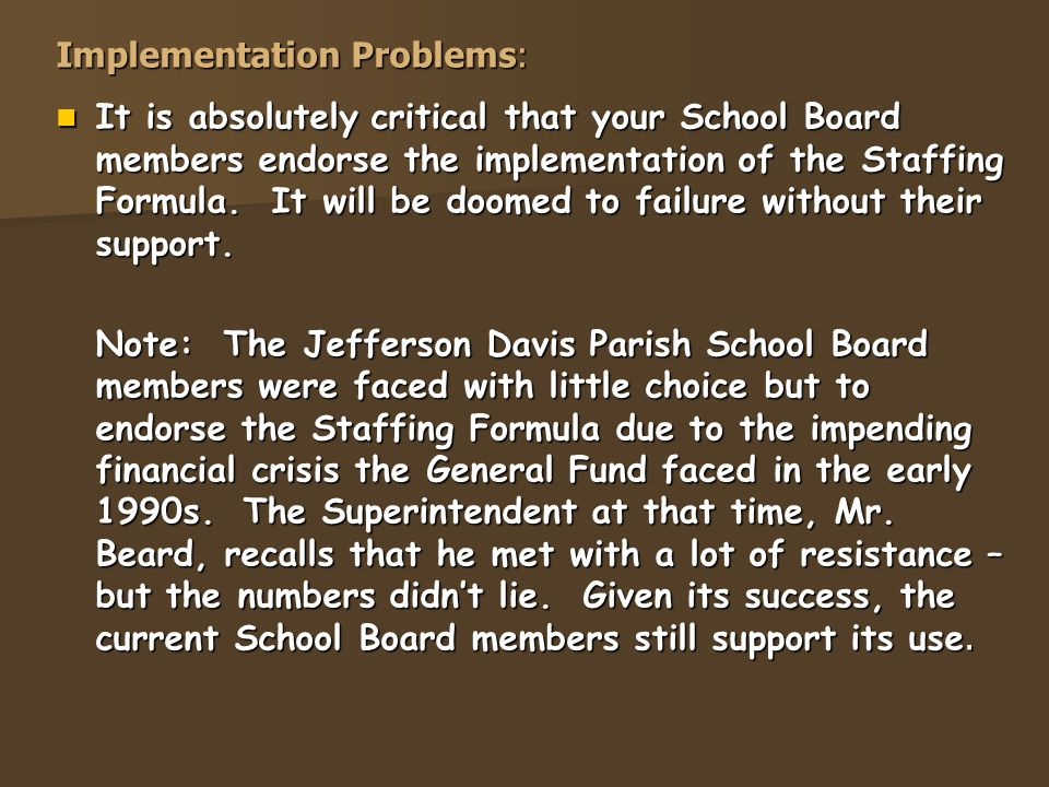Implementation Problems: It is absolutely critical that your School Board members endorse the implementation of the Staffing Formula.
