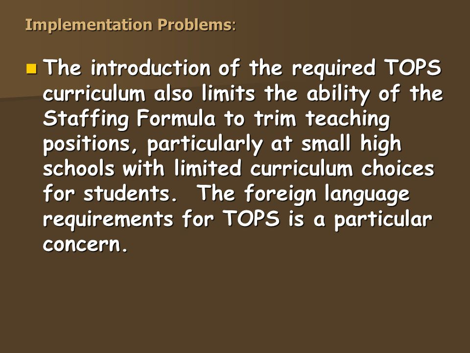 Implementation Problems: The introduction of the required TOPS curriculum also limits the ability of the Staffing Formula to trim teaching positions, particularly at small high schools with limited curriculum choices for students.