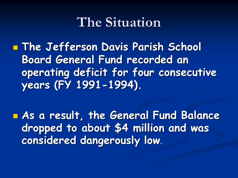 The Situation The Jefferson Davis Parish School Board General Fund recorded an operating deficit for four consecutive years (FY 1991-1994). The Jeffer