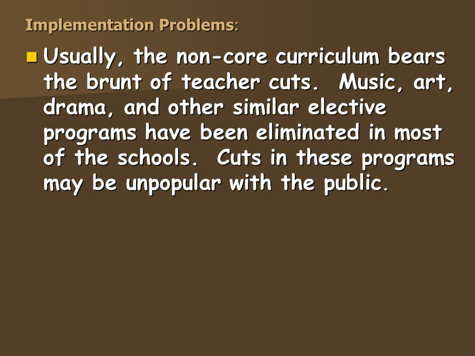 Implementation Problems: Usually, the non-core curriculum bears the brunt of teacher cuts.