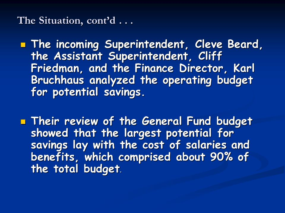 The Situation, cont'd... The incoming Superintendent, Cleve Beard, the Assistant Superintendent, Cliff Friedman, and the Finance Director, Karl Bruchh