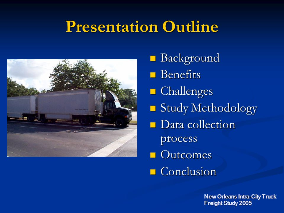Presentation Outline Background Background Benefits Benefits Challenges Challenges Study Methodology Study Methodology Data collection process Data collection process Outcomes Outcomes Conclusion Conclusion New Orleans Intra-City Truck Freight Study 2005