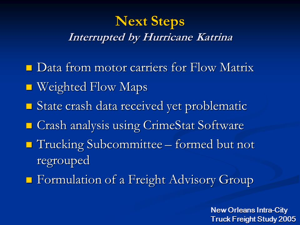 Data from motor carriers for Flow Matrix Data from motor carriers for Flow Matrix Weighted Flow Maps Weighted Flow Maps State crash data received yet problematic State crash data received yet problematic Crash analysis using CrimeStat Software Crash analysis using CrimeStat Software Trucking Subcommittee – formed but not regrouped Trucking Subcommittee – formed but not regrouped Formulation of a Freight Advisory Group Formulation of a Freight Advisory Group Next Steps Interrupted by Hurricane Katrina New Orleans Intra-City Truck Freight Study 2005