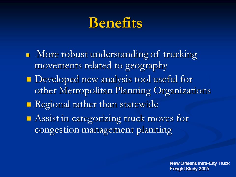 Benefits More robust understanding of trucking movements related to geography More robust understanding of trucking movements related to geography Developed new analysis tool useful for other Metropolitan Planning Organizations Developed new analysis tool useful for other Metropolitan Planning Organizations Regional rather than statewide Regional rather than statewide Assist in categorizing truck moves for congestion management planning Assist in categorizing truck moves for congestion management planning New Orleans Intra-City Truck Freight Study 2005