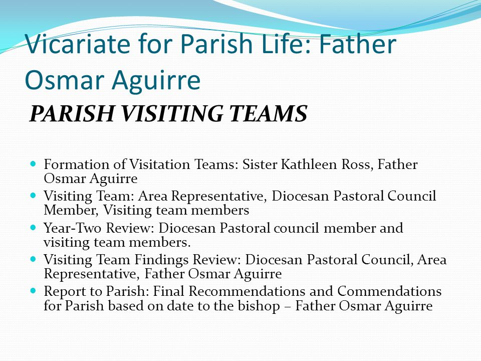 Vicariate for Parish Life: Father Osmar Aguirre PARISH VISITING TEAMS Formation of Visitation Teams: Sister Kathleen Ross, Father Osmar Aguirre Visiting Team: Area Representative, Diocesan Pastoral Council Member, Visiting team members Year-Two Review: Diocesan Pastoral council member and visiting team members.