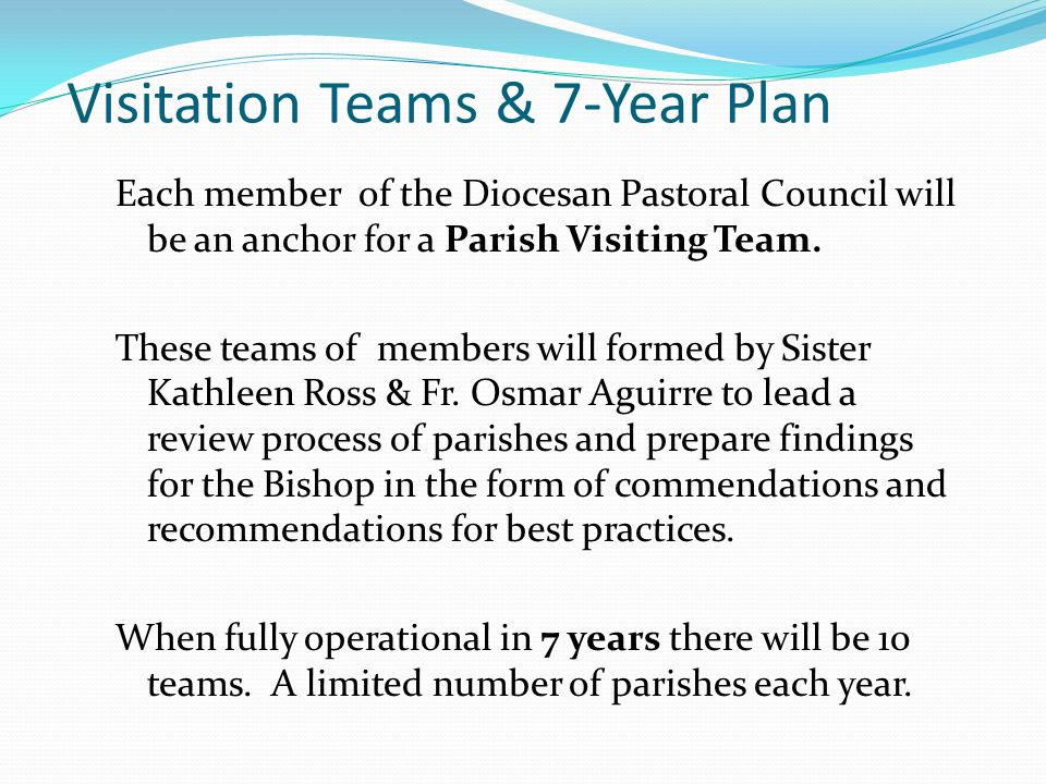 Visitation Teams & 7-Year Plan Each member of the Diocesan Pastoral Council will be an anchor for a Parish Visiting Team.