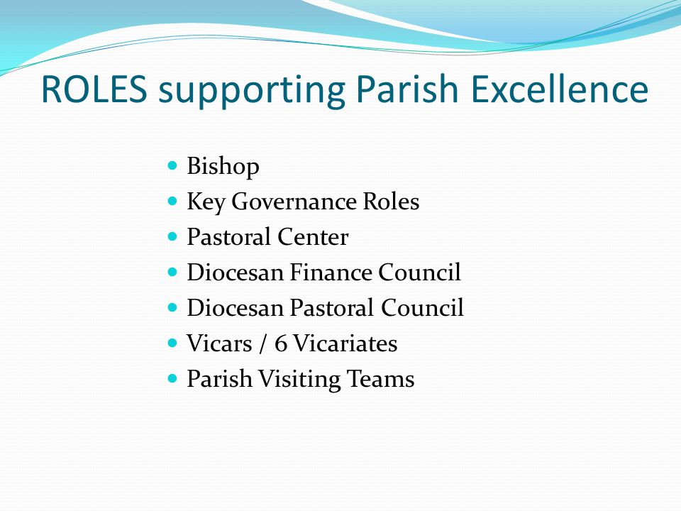 ROLES supporting Parish Excellence Bishop Key Governance Roles Pastoral Center Diocesan Finance Council Diocesan Pastoral Council Vicars / 6 Vicariates Parish Visiting Teams
