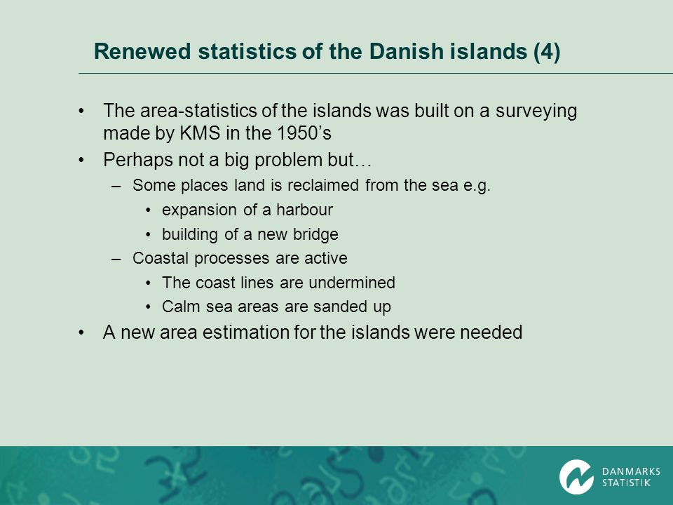 Renewed statistics of the Danish islands (4) The area-statistics of the islands was built on a surveying made by KMS in the 1950's Perhaps not a big p