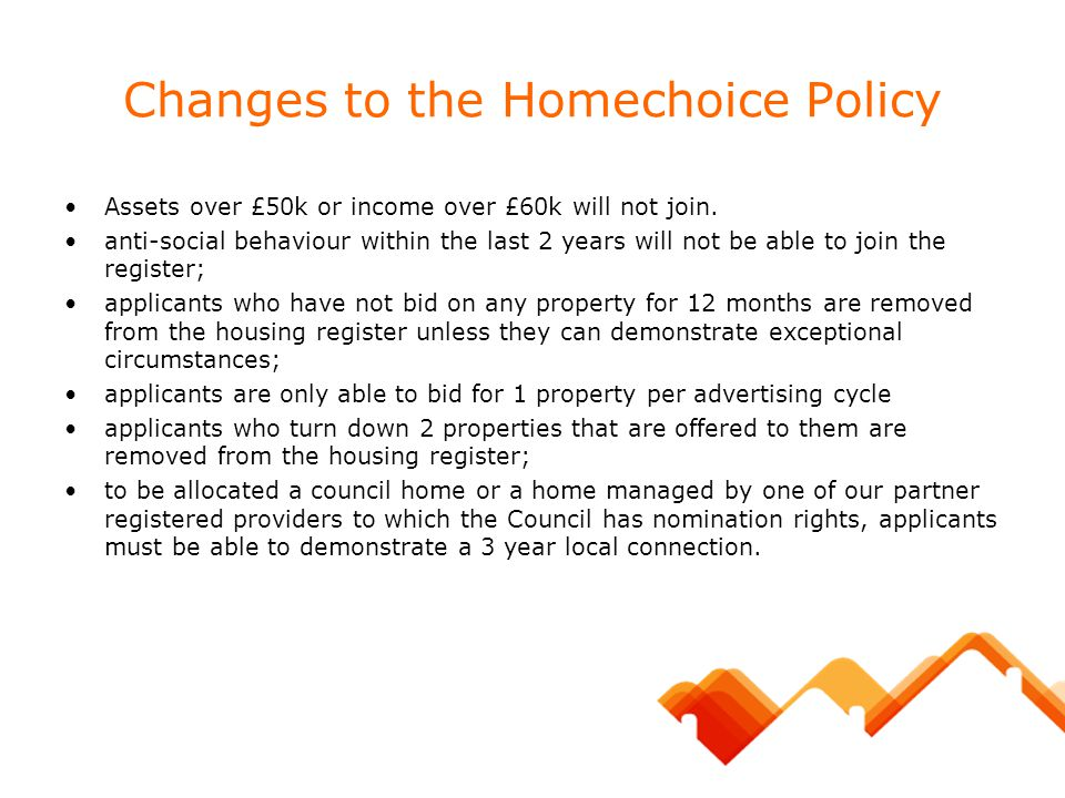 Changes to the Homechoice Policy Assets over £50k or income over £60k will not join. anti-social behaviour within the last 2 years will not be able to
