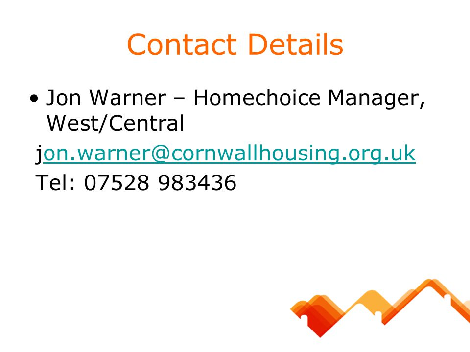 Contact Details Jon Warner – Homechoice Manager, West/Central jon.warner@cornwallhousing.org.ukon.warner@cornwallhousing.org.uk Tel: 07528 983436