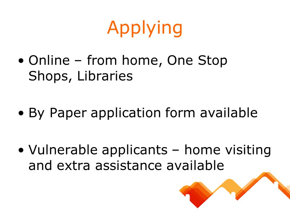 Applying Online – from home, One Stop Shops, Libraries By Paper application form available Vulnerable applicants – home visiting and extra assistance