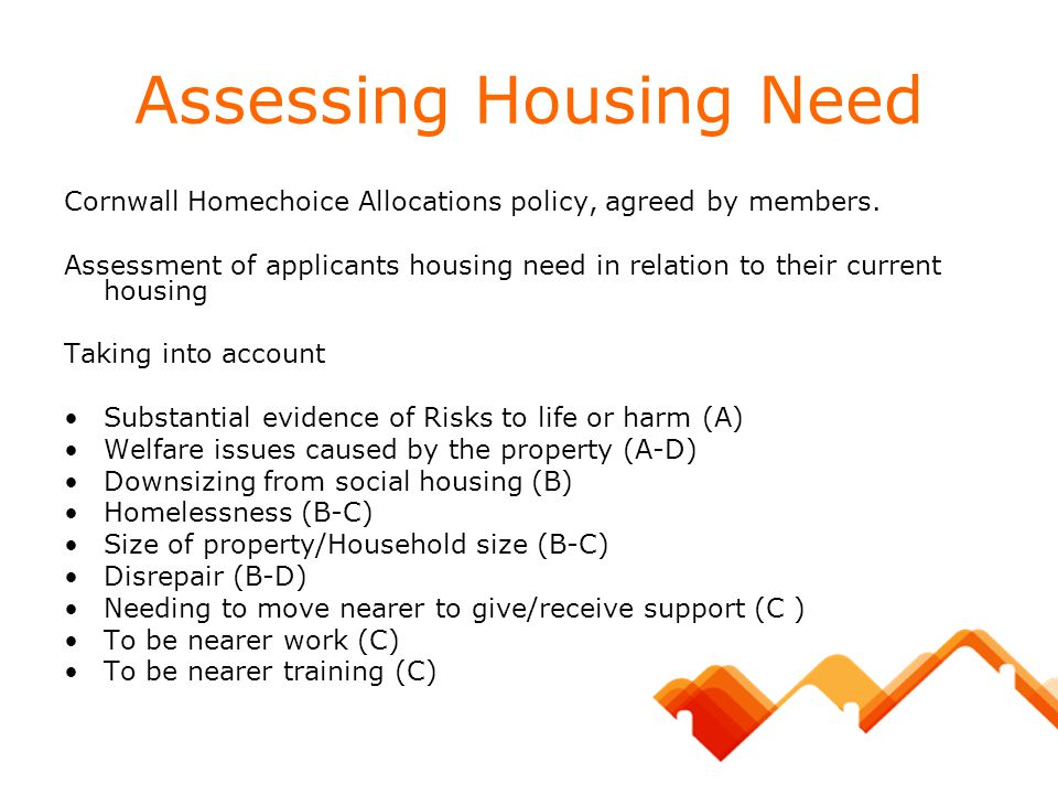 Assessing Housing Need Cornwall Homechoice Allocations policy, agreed by members. Assessment of applicants housing need in relation to their current h