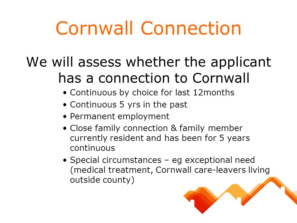 Cornwall Connection We will assess whether the applicant has a connection to Cornwall Continuous by choice for last 12months Continuous 5 yrs in the p