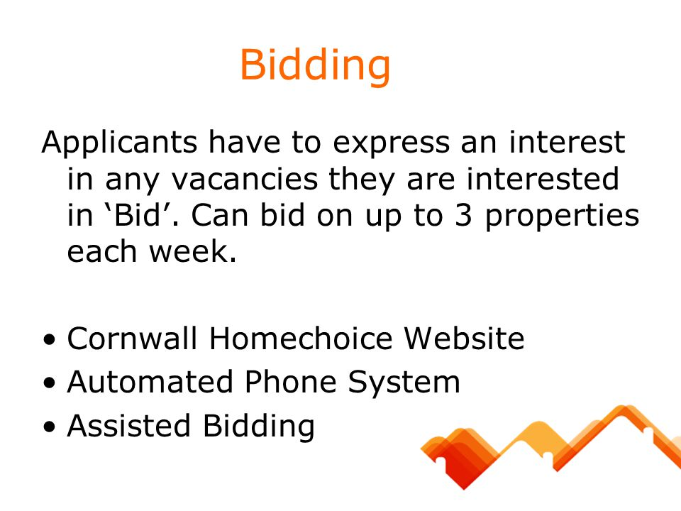 Bidding Applicants have to express an interest in any vacancies they are interested in 'Bid'. Can bid on up to 3 properties each week. Cornwall Homech