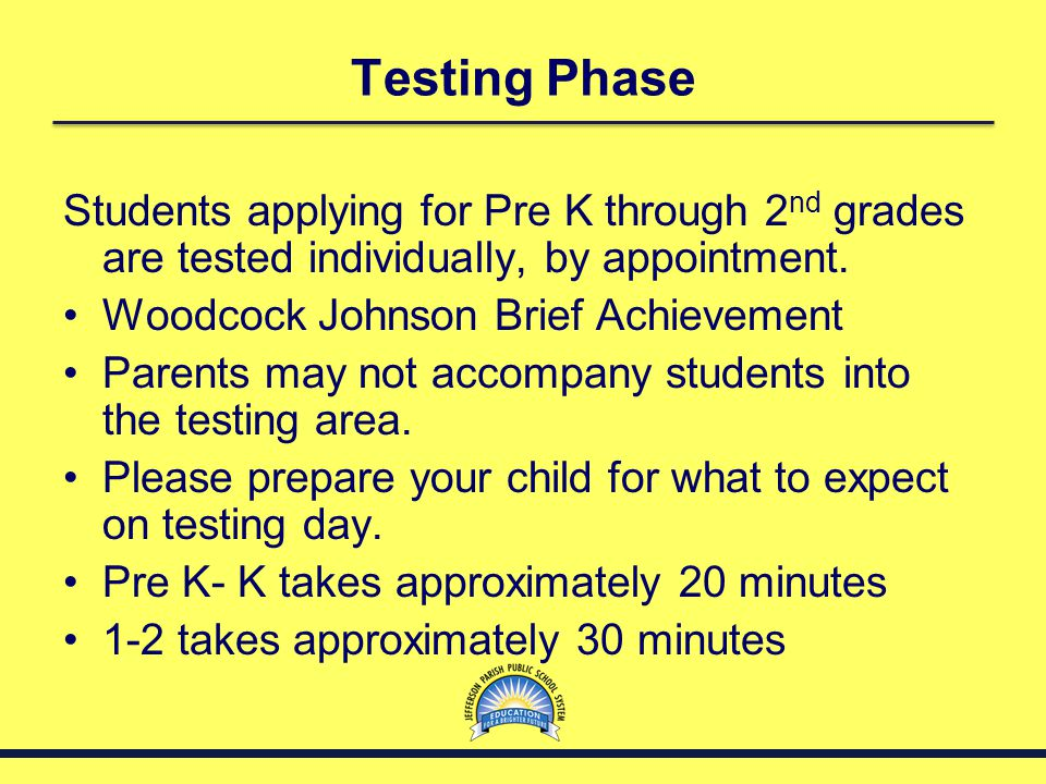 Testing Phase Students applying for Pre K through 2 nd grades are tested individually, by appointment. Woodcock Johnson Brief Achievement Parents may