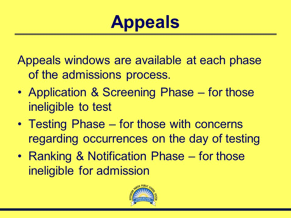 Appeals Appeals windows are available at each phase of the admissions process. Application & Screening Phase – for those ineligible to test Testing Ph