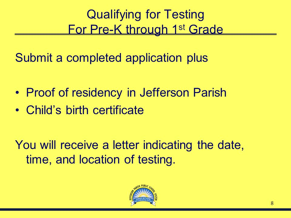 8 Qualifying for Testing For Pre-K through 1 st Grade Submit a completed application plus Proof of residency in Jefferson Parish Child's birth certifi