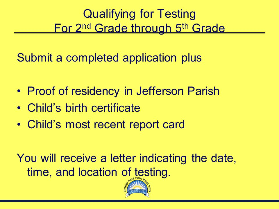 Qualifying for Testing For 2 nd Grade through 5 th Grade Submit a completed application plus Proof of residency in Jefferson Parish Child's birth cert