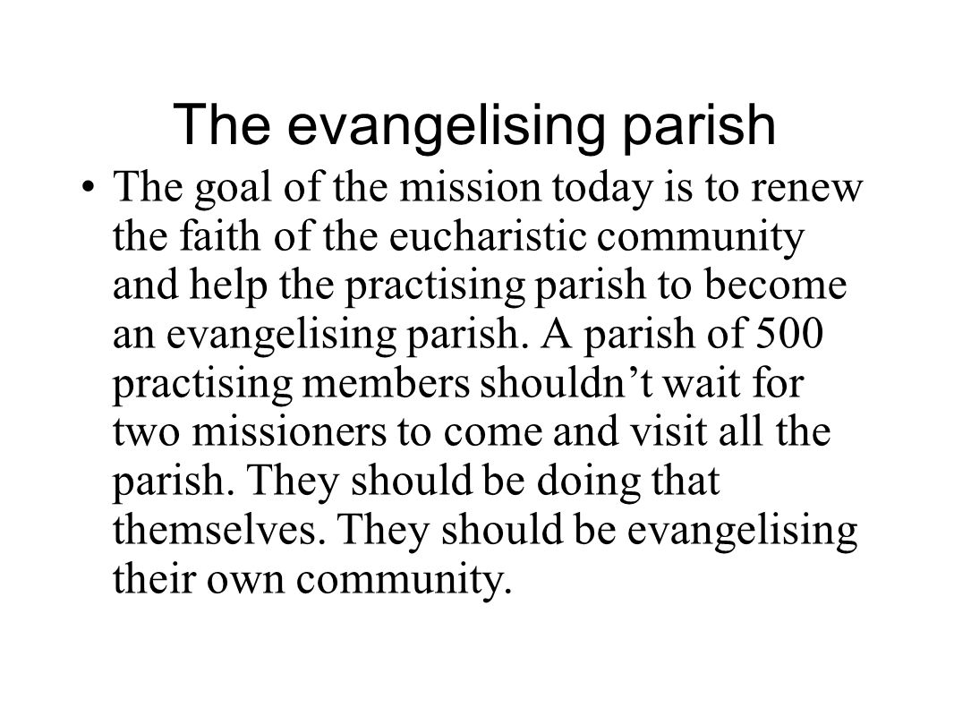 The evangelising parish The goal of the mission today is to renew the faith of the eucharistic community and help the practising parish to become an evangelising parish.