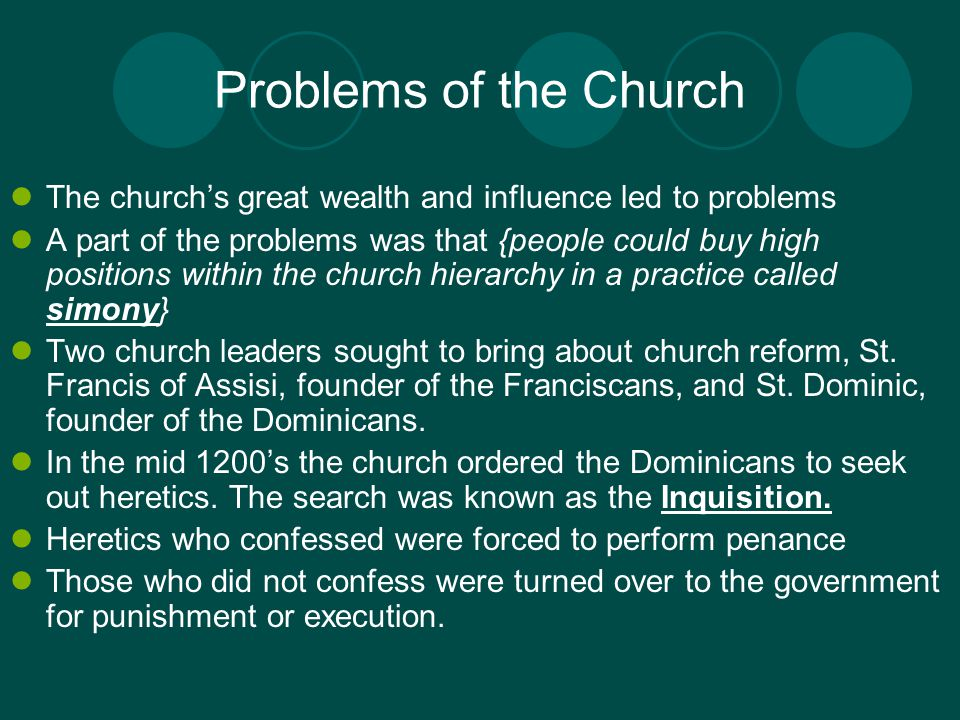 Problems of the Church The church's great wealth and influence led to problems A part of the problems was that {people could buy high positions within the church hierarchy in a practice called simony} Two church leaders sought to bring about church reform, St.