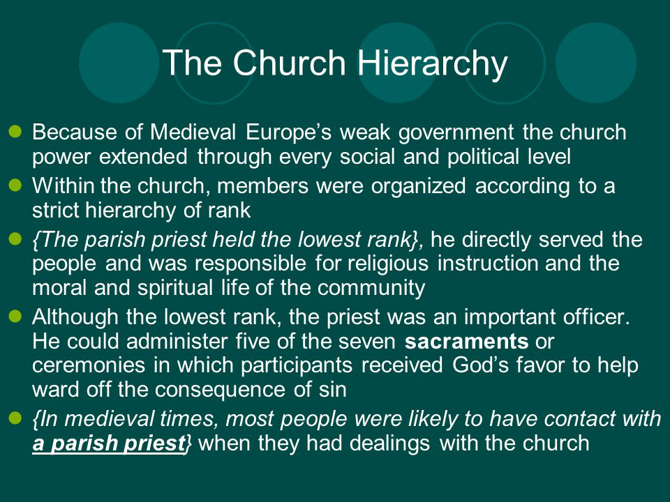 The Church Hierarchy Because of Medieval Europe's weak government the church power extended through every social and political level Within the church, members were organized according to a strict hierarchy of rank {The parish priest held the lowest rank}, he directly served the people and was responsible for religious instruction and the moral and spiritual life of the community Although the lowest rank, the priest was an important officer.