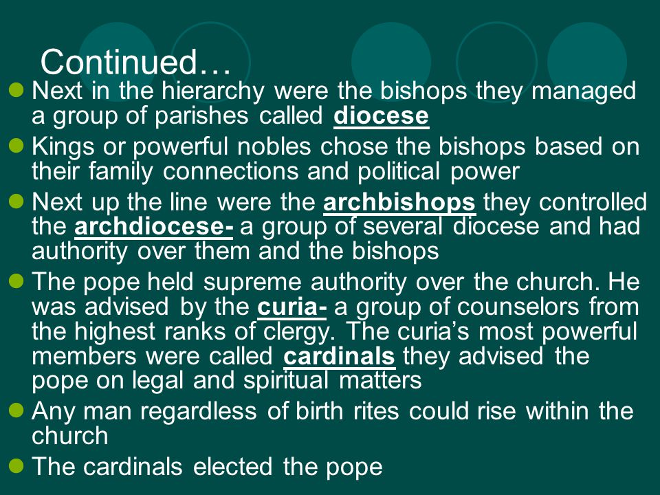 Continued… Next in the hierarchy were the bishops they managed a group of parishes called diocese Kings or powerful nobles chose the bishops based on their family connections and political power Next up the line were the archbishops they controlled the archdiocese- a group of several diocese and had authority over them and the bishops The pope held supreme authority over the church.