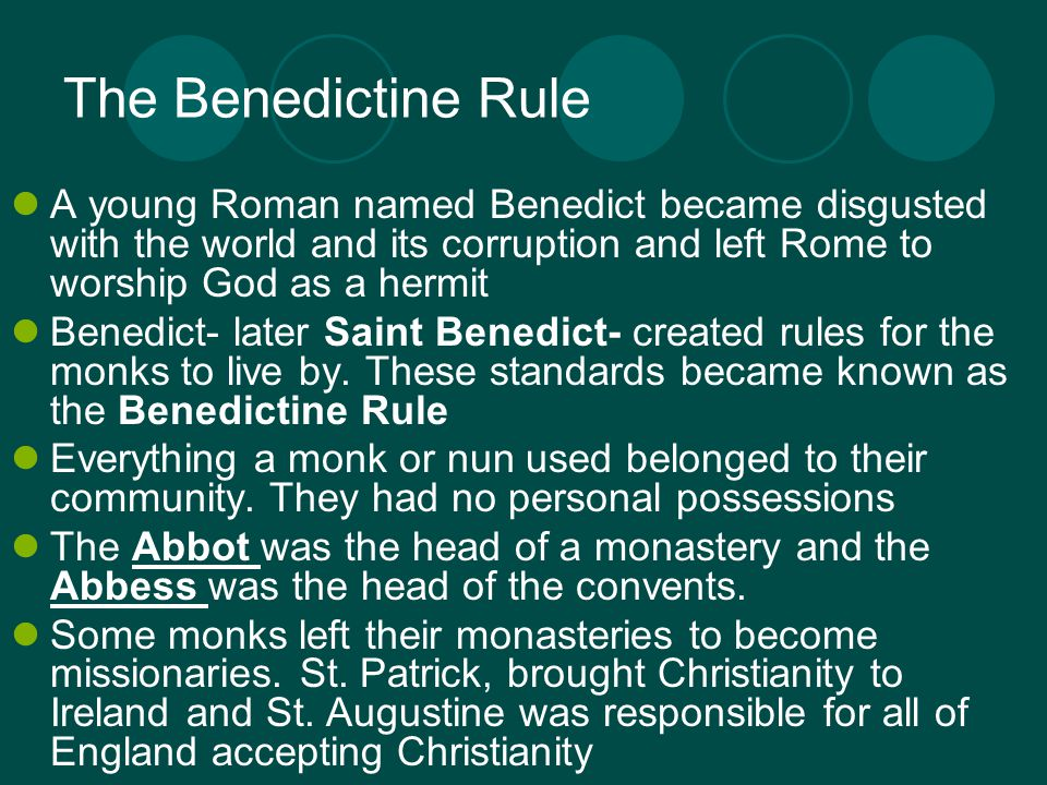 The Benedictine Rule A young Roman named Benedict became disgusted with the world and its corruption and left Rome to worship God as a hermit Benedict- later Saint Benedict- created rules for the monks to live by.
